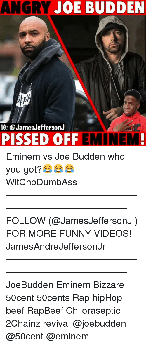 Beef, Eminem, and Funny: ANGRY JOE BUDDEN  IG: @JamesJeffersonJ  PISSED OFF EMINEM Eminem vs Joe Budden who you got?😂😂😂 WitChoDumbAss ——————————————————————————— FOLLOW (@JamesJeffersonJ ) FOR MORE FUNNY VIDEOS! JamesAndreJeffersonJr ——————————————————————————— JoeBudden Eminem Bizzare 50cent 50cents Rap hipHop beef RapBeef Chiloraseptic 2Chainz revival @joebudden @50cent @eminem