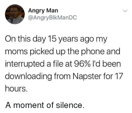 Memes, Moms, and Phone: Angry Man  @AngryBlkManDC  On this day 15 years ago my  moms picked up the phone and  interrupted a file at 96% I'd been  downloading from Napster for 17  hours. A moment of silence.
