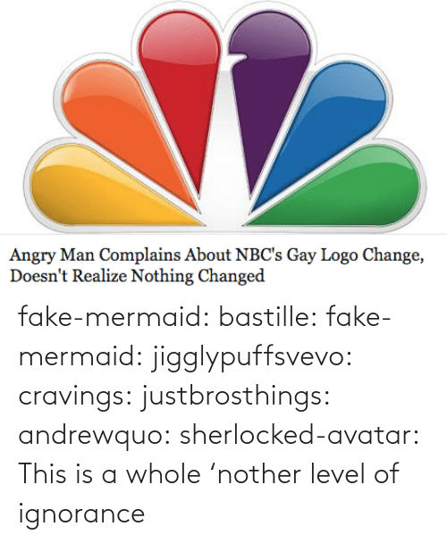 Nother: Angry Man Complains About NBC's Gay Logo Change,  Doesn't Realize Nothing Changed fake-mermaid:  bastille:  fake-mermaid:  jigglypuffsvevo:  cravings:  justbrosthings:  andrewquo:  sherlocked-avatar:  This is a whole 'nother level of ignorance
