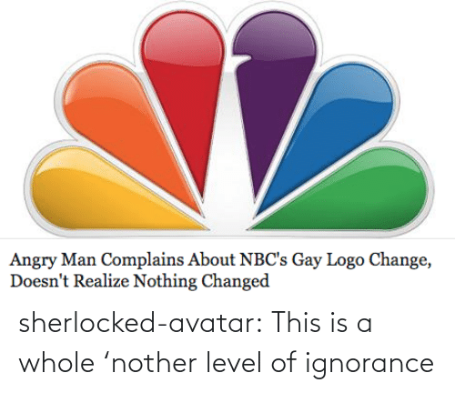 Nother: Angry Man Complains About NBC's Gay Logo Change,  Doesn't Realize Nothing Changed sherlocked-avatar:  This is a whole 'nother level of ignorance