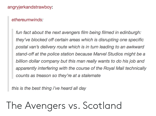 stalemate: angryjerkandstrawboy:  ethereumwinds:  fun fact about the next avengers film being filmed in edinburgh:  they've blocked off certain areas which is disrupting one specific  postal van's delivery route which is in turn leading to an awkward  stand-off at the police station because Marvel Studios might be a  billion dollar company but this man really wants to do his job and  apparently interfering with the course of the Royal Mail technically  counts as treason so they're at a stalemate  this is the best thing i've heard all day The Avengers vs. Scotland