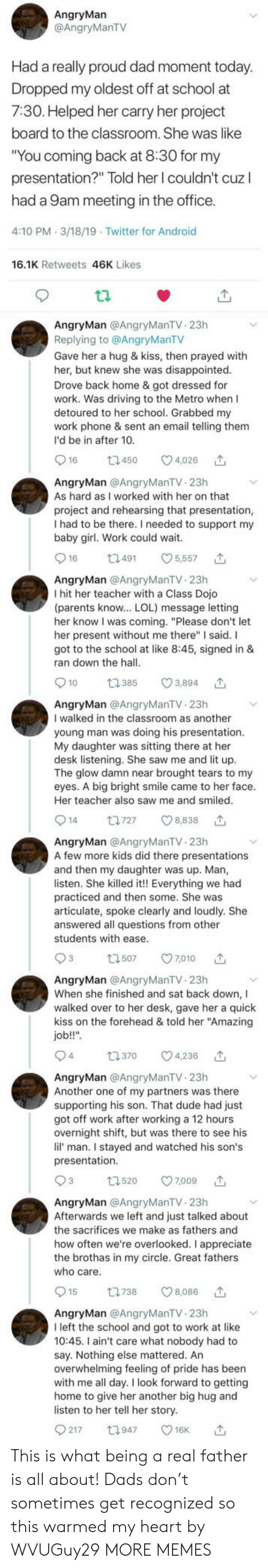 """Android, Another One, and Dad: AngryMarn  @AngryManTV  Had a really proud dad moment today  Dropped my oldest off at school at  7:30. Helped her carry her project  board to the classroom. She was like  You coming back at 8.3O for my  presentation?"""" Told her l couldn't cuz l  had a 9am meeting in the office  4:10 PM 3/18/19 Twitter for Android  16.1K Retweets 46K Likes  AngryMan @AngryManTV. 23h  Replying to @AngryManTV  Gave her a hug & kiss, then prayed with  her, but knew she was disappointed  Drove back home & got dressed for  work. Was driving to the Metro when I  detoured to her school. Grabbed my  work phone & sent an email telling them  I'd be in after 10.  16  450  4,026  AngryMan @AngryManTV 23h  As hard as I worked with her on that  project and rehearsing that presentation  I had to be there. I needed to support my  baby girl. Work could wait.  916 t49 5,557  AngryMan @AngryManTV 23h  I hit her teacher with a Class Dojo  (parents know.. LOL) message letting  her know I was coming. """"Please don't let  her present without me there"""" I said. I  got to the school at like 8:45, signed in &  ran down the hall  t2385  3,894  AngryMan @AngryManTV 23h  I walked in the classroom as another  young man was doing his presentation.  My daughter was sitting there at her  desk listening. She saw me and lit up  The glow damn near brought tears to my  eyes. A big bright smile came to her face  Her teacher also saw me and smiled  14 t727 8,838  AngryMan @AngryManTV 23h  A few more kids did there presentations  and then my daughter was up. Man,  listen. She killed it!! Everything we had  practiced and then some. She was  articulate, spoke clearly and loudly. She  answered all questions from other  students with ease  93 507 7010  AngryMan @AngryManTV 23h  When she finished and sat back down, I  walked over to her desk, gave her a quick  kiss on the forehead & told her """"Amazing  job!!""""  t370  4,236  4  AngryMan @AngryManTV 23h  Another one of my partners was there  supporting hi"""