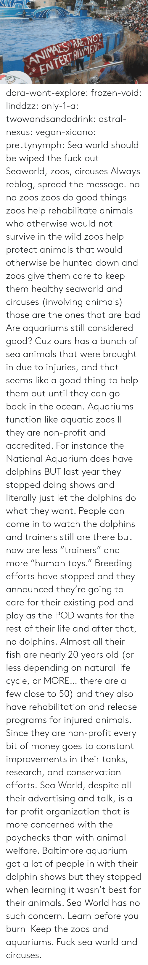 "Dolphin: ANIMALS ARE NOT  ENTERTANENTi dora-wont-explore:   frozen-void:  linddzz:  only-1-a:  twowandsandadrink:  astral-nexus:  vegan-xicano:  prettynymph:  Sea world should be wiped the fuck out  Seaworld, zoos, circuses  Always reblog, spread the message.  no no zoos zoos do good things zoos help rehabilitate animals who otherwise would not survive in the wild zoos help protect animals that would otherwise be hunted down and zoos give them care to keep them healthy seaworld and circuses (involving animals) those are the ones that are bad  Are aquariums still considered good? Cuz ours has a bunch of sea animals that were brought in due to injuries, and that seems like a good thing to help them out until they can go back in the ocean.  Aquariums function like aquatic zoos IF they are non-profit and accredited. For instance the National Aquarium does have dolphins BUT last year they stopped doing shows and literally just let the dolphins do what they want. People can come in to watch the dolphins and trainers still are there but now are less ""trainers"" and more ""human toys."" Breeding efforts have stopped and they announced they're going to care for their existing pod and play as the POD wants for the rest of their life and after that, no dolphins. Almost all their fish are nearly 20 years old (or less depending on natural life cycle, or MORE… there are a few close to 50) and they also have rehabilitation and release programs for injured animals. Since they are non-profit every bit of money goes to constant improvements in their tanks, research, and conservation efforts. Sea World, despite all their advertising and talk, is a for profit organization that is more concerned with the paychecks than with animal welfare. Baltimore aquarium got a lot of people in with their dolphin shows but they stopped when learning it wasn't best for their animals. Sea World has no such concern.  Learn before you burn   Keep the zoos and aquariums. Fuck sea world and circuses."