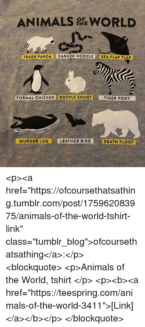 """Animals, Trash, and Tumblr: ANIMALS WORLD  THE  TRASH PANDA DANGER NOODLE SEA FLAP FLAP  FORMAL CHICKEN BOOPLE SNOOT  TIGER PONY  MURDER LOG  LEATHER BIRD  DEATH FLOOF <p><a href=""""https://ofcoursethatsathing.tumblr.com/post/175962083975/animals-of-the-world-tshirt-link"""" class=""""tumblr_blog"""">ofcoursethatsathing</a>:</p> <blockquote> <p>Animals of the World, tshirt  </p> <p><b><a href=""""https://teespring.com/animals-of-the-world-3411"""">[Link]</a></b></p> </blockquote>"""