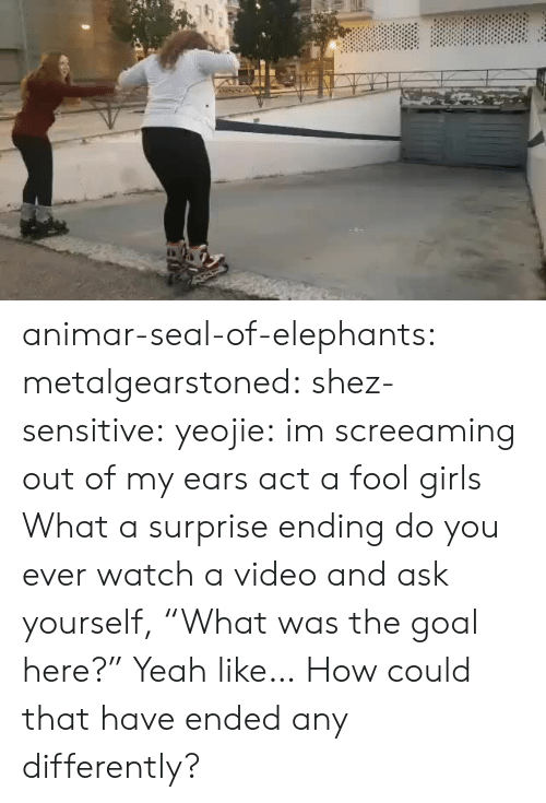 "Girls, Tumblr, and Yeah: animar-seal-of-elephants: metalgearstoned:  shez-sensitive:  yeojie: im screeaming out of my ears act a fool girls   What a surprise ending   do you ever watch a video and ask yourself, ""What was the goal here?""   Yeah like… How could that have ended any differently?"