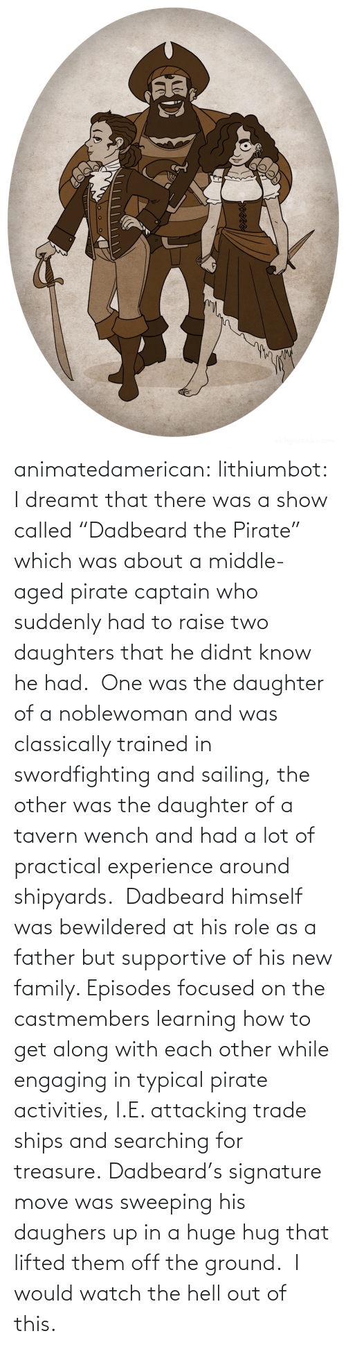 "Didnt: animatedamerican: lithiumbot:  I dreamt that there was a show called ""Dadbeard the Pirate"" which was about a middle-aged pirate captain who suddenly had to raise two daughters that he didnt know he had.  One was the daughter of a noblewoman and was classically trained in swordfighting and sailing, the other was the daughter of a tavern wench and had a lot of practical experience around shipyards.  Dadbeard himself was bewildered at his role as a father but supportive of his new family. Episodes focused on the castmembers learning how to get along with each other while engaging in typical pirate activities, I.E. attacking trade ships and searching for treasure. Dadbeard's signature move was sweeping his daughers up in a huge hug that lifted them off the ground.   I would watch the hell out of this."