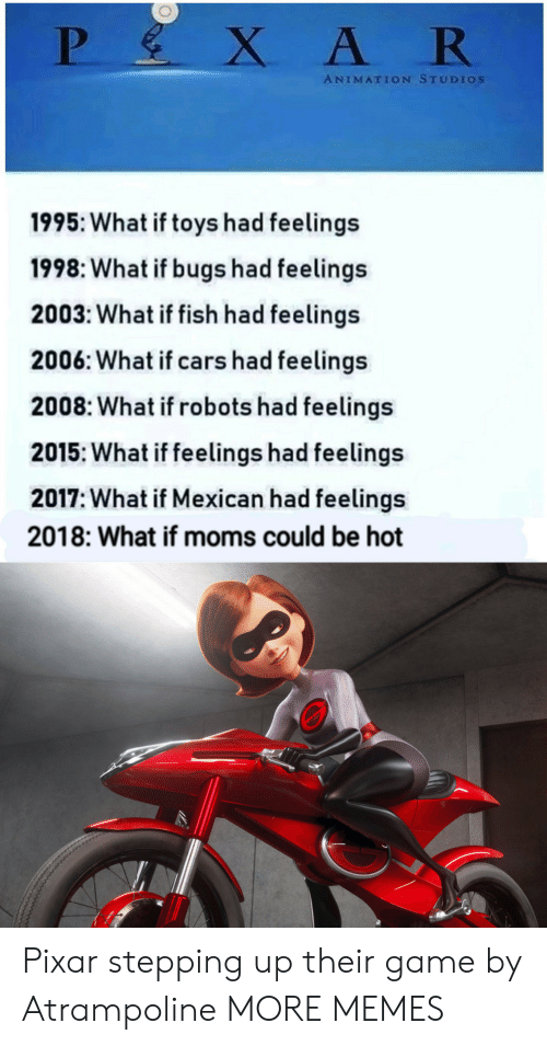 Cars, Dank, and Memes: ANIMATION STUDIos  1995: What if toys had feelings  1998: What if bugs had feelings  2003: What if fish had feelings  2006: What if cars had feelings  2008: What if robots had feelings  2015: What if feelings had feelings  2017: What if Mexican had feelings  2018: What if moms could be hot Pixar stepping up their game by Atrampoline MORE MEMES