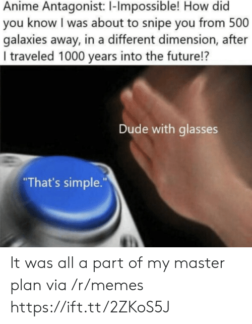 """how-did-you: Anime Antagonist: 1-Impossible! How did  you know I was about to snipe you from 500  galaxies away, in a different dimension, after  I traveled 1000 years into the future!?  Dude with glasses  """"That's simple."""" It was all a part of my master plan via /r/memes https://ift.tt/2ZKoS5J"""