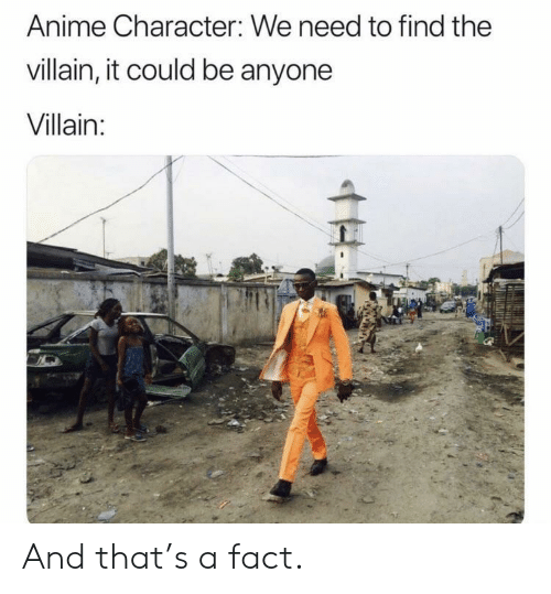 Anime, Villain, and Character: Anime Character: We need to find the  villain, it could be anyone  Villain: And that's a fact.