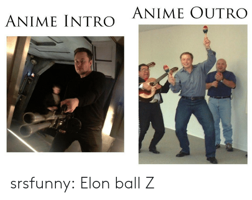 intro: ANIME OUTRO  ANIME INTRO srsfunny:  Elon ball Z