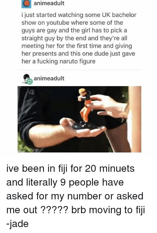 Dude, Fucking, and Ironic: animeadult  i just started watching some UK bachelor  show on youtube where some of the  guys are gay and the girl has to pick a  straight guy by the end and they're all  meeting her for the first time and giving  her presents and this one dude just gave  her a fucking naruto figure  animeadult ive been in fiji for 20 minuets and literally 9 people have asked for my number or asked me out ????? brb moving to fiji -jade