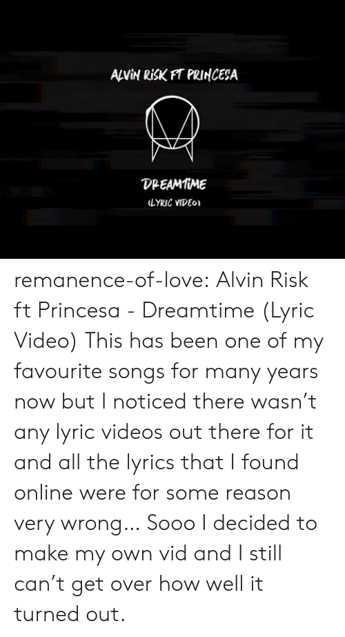 alvin: ANİN RİSKFT PRINCESA  DPEAMMME  LYRIC VIDEo remanence-of-love:  Alvin Risk ft Princesa - Dreamtime (Lyric Video)   This has been one of my favourite songs for many years now but I noticed there wasn't any lyric videos out there for it and all the lyrics that I found online were for some reason very wrong… Sooo I decided to make my own vid and I still can't get over how well it turned out.