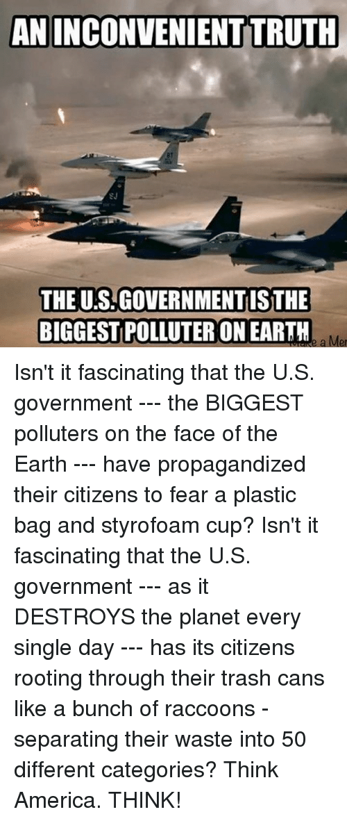 America, Dank, and Trash: ANINCONVENIENT TRUTH  81  SJ  THE U.S.GOVERNMENT ISTHE  BIGGEST POLLUTER ON EARTH  POLLUTER ON EARTH.  a Mer Isn't it fascinating that the U.S. government --- the BIGGEST polluters on the face of the Earth --- have propagandized their citizens to fear a plastic bag and styrofoam cup?  Isn't it fascinating that the U.S. government --- as it DESTROYS the planet every single day --- has its citizens rooting through their trash cans like a bunch of raccoons - separating their waste into 50 different categories?  Think America.  THINK!