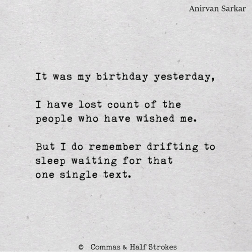 Birthday, Lost, and Text: Anirvan Sarkar  It was my birthday yesterday,  I have lost count of the  people who have wished me.  But I do remember drifting to  sleep waiting for that  one single text.  Commas & Half Strokes