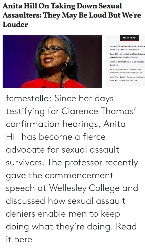 Bad, College, and Dating: Anita Hill On Taking Down Sexual  Assaulters: They May Be Loud But We're  Louder  MOST READ  Leonardo DiCaprio's Dating Habits Are Gros  People Qut-And For Good Reason  'Good Girls: Loving Beth and Rio's Relations  Makes Me Feel Like a Bad Feminist  5 Women on What It's Like to Be Raped by  Boyfriend  Reconciling My Love of Drake With His  Problematic History With Underage Girls  When They See Us: Everything You Need t  Know About the Central Park Five femestella: Since her days testifying for Clarence Thomas' confirmation hearings, Anita Hill has become a fierce advocate for sexual assault survivors. The professor recently gave the commencement speech at Wellesley College and discussed how sexual assault deniers enable men to keep doing what they're doing. Read it here