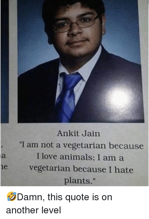 "Animals, Love, and Memes: Ankit Jain  ""I am not a vegetarian because  I love animals: I am a  e vegetarian because I hate  plants."" 🤣Damn, this quote is on another level"