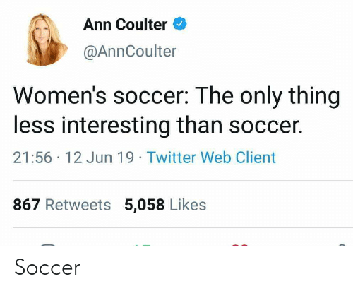 Soccer, Twitter, and Ann Coulter: Ann Coulter  @AnnCoulter  Women's soccer: The only thing  less interesting than soccer.  21:56 12 Jun 19 Twitter Web Client  867 Retweets 5,058 Likes Soccer