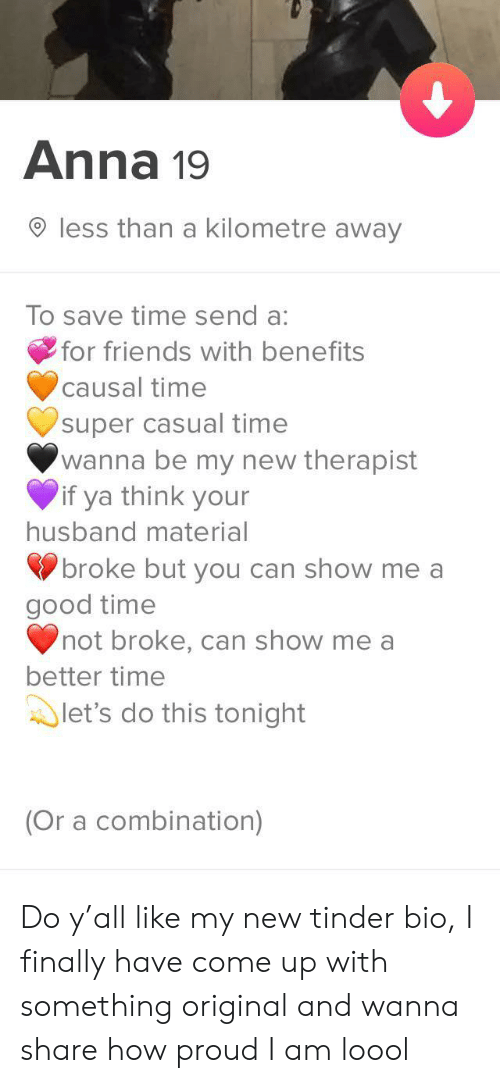 Benefits: Anna 19  less than a kilometre away  To save time send a:  for friends with benefits  causal time  super casual time  wanna be my new therapist  if ya think your  husband material  broke but you can show me a  good time  not broke, can show me a  better time  let's do this tonight  (Or a combination) Do y'all like my new tinder bio, I finally have come up with something original and wanna share how proud I am loool