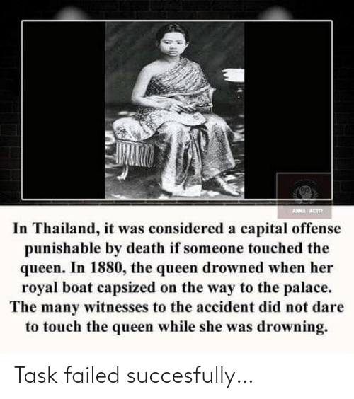 touch: ANNA ACT  In Thailand, it was considered a capital offense  punishable by death if someone touched the  queen. In 1880, the queen drowned when her  royal boat capsized on the way to the palace.  The many witnesses to the accident did not dare  to touch the queen while she was drowning. Task failed succesfully…