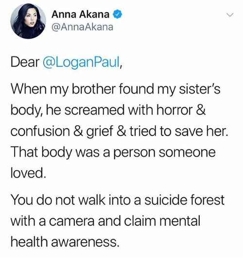 Anna, Camera, and Suicide: Anna Akana  @AnnaAkana  Dear @LoganPaul  When my brother found my sister's  body, he screamed with horror &  confusion & grief & tried to save her.  That body was a person someone  loved.  You do not walk into a suicide forest  with a camera and claim mental  health awareness.