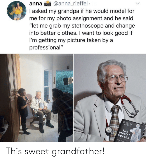 """Anna, Clothes, and Doctor: anna @anna_rieffel  I asked my grandpa if he would model for  me for my photo assignment and he said  """"let me grab my stethoscope and change  into better clothes. I want to look good if  I'm getting my picture taken by a  professional""""  THE  DIGITAL  DOCTOR  Hope, Hype This sweet grandfather!"""