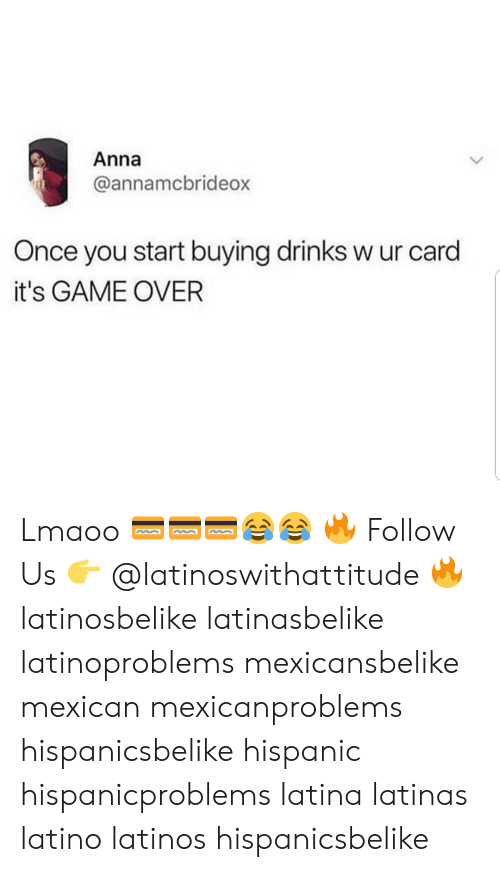 Anna, Latinos, and Memes: Anna  annamcbrideo  Once you start buying drinks w ur card  it's GAME OVER Lmaoo 💳💳💳😂😂 🔥 Follow Us 👉 @latinoswithattitude 🔥 latinosbelike latinasbelike latinoproblems mexicansbelike mexican mexicanproblems hispanicsbelike hispanic hispanicproblems latina latinas latino latinos hispanicsbelike