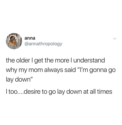 "Anna: anna  @annathropology  the older I get the more I understand  why my mom always said ""I'm gonna go  lay down""  I too....desire to go lay down at all times"