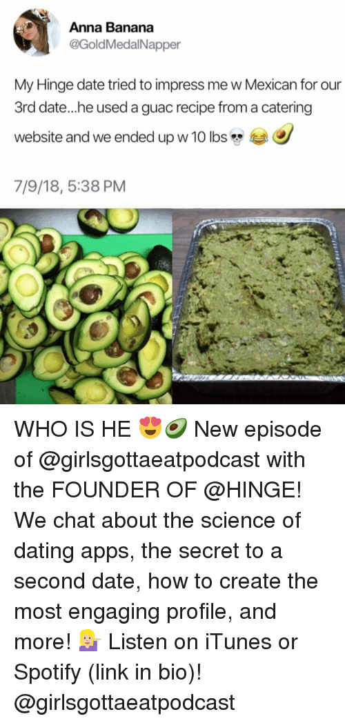 Anna, Dating, and iTunes: Anna Banana  @GoldMedalNapper  My Hinge date tried to impress me w Mexican for our  3rd date...he used a guac recipe from a catering  website and we ended up w 10 lbs  7/9/18, 5:38 PM WHO IS HE 😍🥑 New episode of @girlsgottaeatpodcast with the FOUNDER OF @HINGE! We chat about the science of dating apps, the secret to a second date, how to create the most engaging profile, and more! 💁🏼 Listen on iTunes or Spotify (link in bio)! @girlsgottaeatpodcast