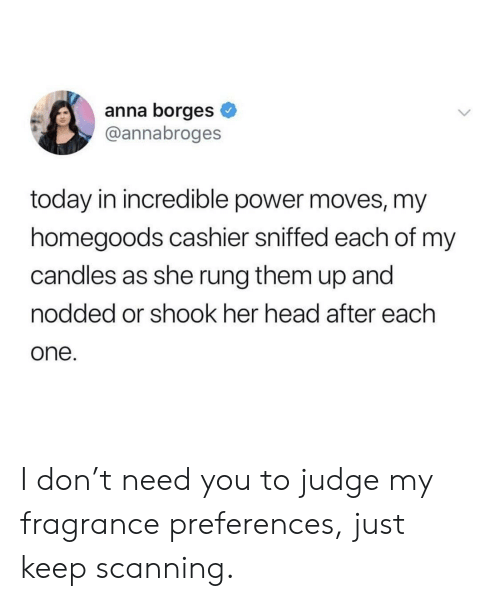 Scanning: anna borges  @annabroges  today in incredible power moves, my  homegoods cashier sniffed each of mv  candles as she rung them up and  nodded or shook her head after each  one I don't need you to judge my fragrance preferences, just keep scanning.