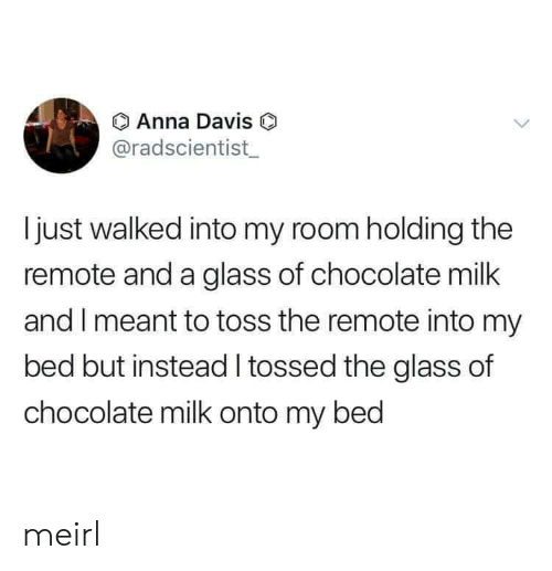 Anna, Chocolate, and MeIRL: Anna Davis O  @radscientist  Ijust walked into my room holding the  remote and a glass of chocolate milk  and I meant to toss the remote into my  bed but instead tossed the glass of  chocolate milk onto my bed meirl