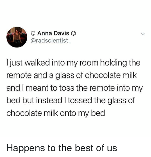Anna, Funny, and Best: Anna Davis  @radscientist  Ijust walked into my room holding the  remote and a glass of chocolate milk  and I meant to toss the remote into my  bed but instead I tossed the glass of  chocolate milk onto my bed Happens to the best of us
