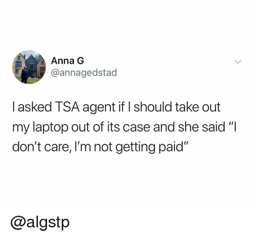 """Anna, Laptop, and Dank Memes: Anna G  @annagedstad  I asked TSA agent if should take out  my laptop out of its case and she said""""I  don't care, I'm not getting paid"""" @algstp"""