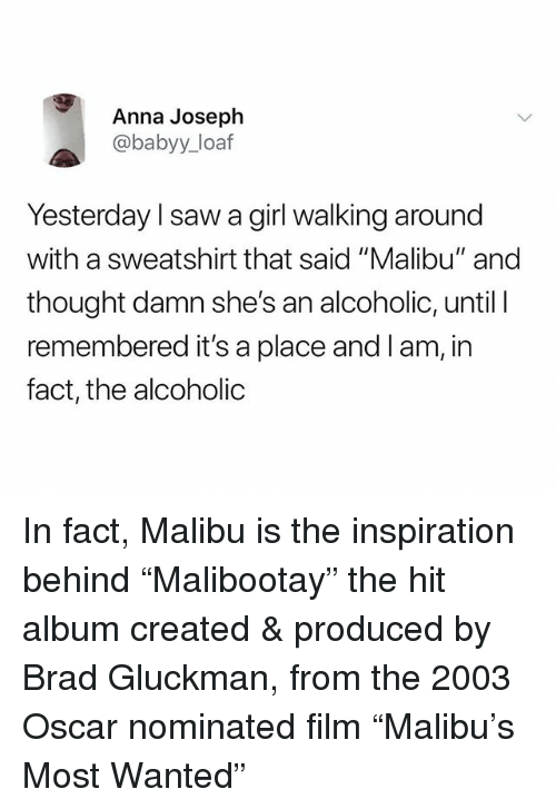 """Anna, Saw, and Girl: Anna Joseph  @babyy_loaf  Yesterday l saw a girl walking around  with a sweatshirt that said """"Malibu"""" and  thought damn she's an alcoholic, until I  remembered it's a place and l am, in  fact, the alcoholic In fact, Malibu is the inspiration behind """"Malibootay"""" the hit album created & produced by Brad Gluckman, from the 2003 Oscar nominated film """"Malibu's Most Wanted"""""""