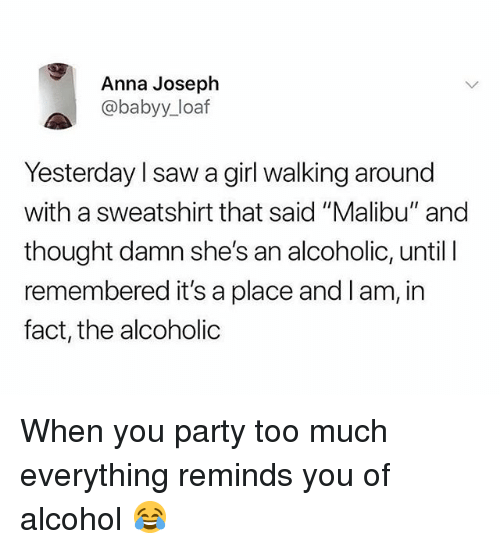 """Anna, Party, and Saw: Anna Joseph  @babyy_loaf  Yesterday l saw a girl walking around  with a sweatshirt that said """"Malibu"""" and  thought damn she's an alcoholic, until l  remembered it's a place and l am, in  fact, the alcoholic When you party too much everything reminds you of alcohol 😂"""