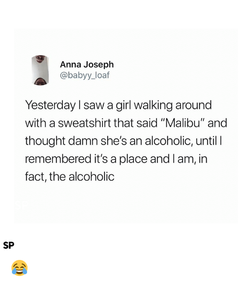 "Anna, Saw, and Girl: Anna Joseph  @babyy_loaf  Yesterday l saw a girl walking around  with a sweatshirt that said ""Malibu"" and  thought damn she's an alcoholic, until I  remembered it's a place and Iam, in  fact, the alcoholic  SP 😂"
