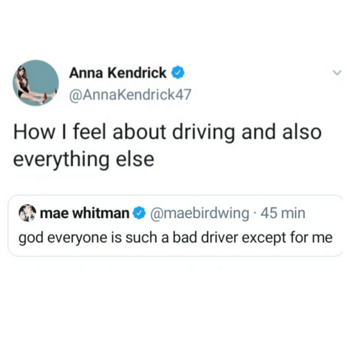 God: Anna Kendrick  @AnnaKendrick47  How I feel about driving and also  everything else  mae whitman O @maebirdwing · 45 min  god everyone is such a bad driver except for me