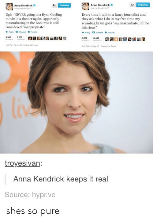 "Anna, Anna Kendrick, and Apparently: Anna Kendrick  endrick47  Anna Kendrick  AnnaKendrick47  1  Ugh-NEVER going to a Ryan Gosling  movie in a theater again. Apparently  masturbating in the back row is still  considered ""inappropriate""  Every time I talk to a fancy journalist and  they ask what I do in my free time my  scumbag brain goes ""say masturbate, it'll be  hilarious""  Ropy t3 Retweet Favorite  Reply 1 Retweet Favarto  6,542  6,537  3,672  3,404  45 PM-14 Jan 13-Embed this Twee  45 PM-24 Sep 12 Embed this Tweet  troyesivan  Anna Kendrick keeps it real  Source: hypr.vc shes so pure"