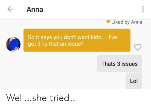 Dont Want: Anna  Liked by Anna  So it says you don't want kids... I've  got 3, is that an issue?  Thats 3 issues  Lol Well…she tried..