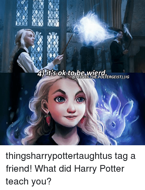 Anna, Harry Potter, and Memes: ANNA NAMA MANA  40 it's ok to be Wierd,  @PEEVES. POLTERGEIST/IIG thingsharrypottertaughtus tag a friend! What did Harry Potter teach you?