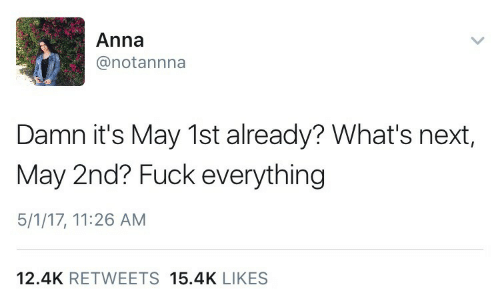 Its May: Anna  @notannna  Damn it's May 1st already? What's next,  May 2nd? Fuck everything  5/1/17, 11:26 AM  12.4K RETWEETS 15.4K LIKES