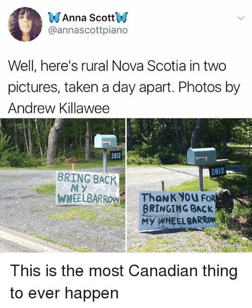 Anna, Memes, and Taken: Anna ScottV  @annascottpiano  Well, here's rural Nova Scotia in two  pictures, taken a day apart. Photos by  Andrew Killawee  2812  2812  BRING BACK  M Y  WHEELBARR  ThoNK you Fo  BRINGING BACK  MY WHEELBARRON This is the most Canadian thing to ever happen
