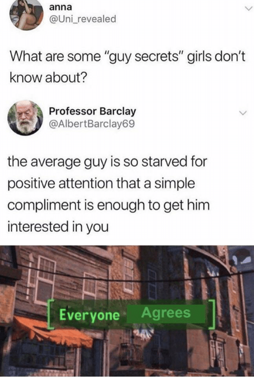 "Anna, Girls, and Simple: anna  @Uni revealed  What are some ""guy secrets"" girls don't  know about?  Professor Barclay  @AlbertBarclay69  the average guy is so starved for  positive attention that a simple  compliment is enough to get him  interested in you  Agrees  Everyone"