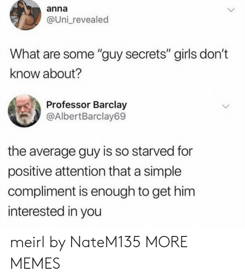 "Anna, Dank, and Girls: anna  @Uni_revealed  What are some ""guy secrets"" girls don't  know about?  Professor Barclay  @AlbertBarclay69  the average guy is so starved for  positive attention that a simple  compliment is enough to get him  interested in you meirl by NateM135 MORE MEMES"