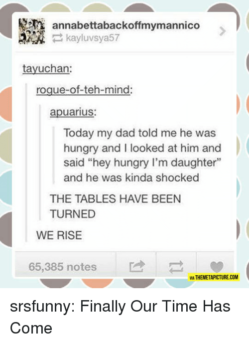 "Dad, Hungry, and Tumblr: annabettabackoffmymannico  kayluvsya57  tayuchan:  roque-of-teh-mind  apuarius:  Today my dad told me he was  hungry and I looked at him and  said ""hey hungry I'm daughter""  and he was kinda shocked  THE TABLES HAVE BEEN  TURNED  WE RISE  65,385 nots  VIA THEMETAPICTURE.COM srsfunny:  Finally Our Time Has Come"