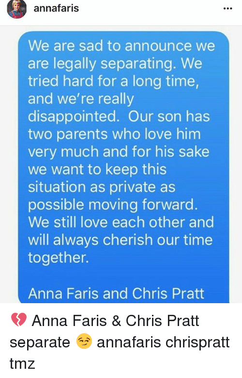 Anna, Chris Pratt, and Disappointed: annafaris  We are sad to announce we  are legally separating. We  tried hard for a long time  and we're really  disappointed. Our son has  two parents who love him  very much and for his sake  we want to keep this  situation as private as  possible moving forward  We still love each other and  will always cherish our time  together.  Anna Faris and Chris Pratt 💔 Anna Faris & Chris Pratt separate 😏 annafaris chrispratt tmz