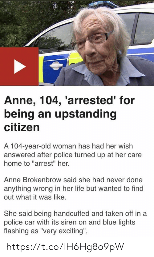 """Life, Memes, and Old Woman: Anne, 104, 'arrested' for  being an upstanding  citizen  A 104-year-old woman has had her wish  answered after police turned up at her care  home to """"arrest"""" her.  Anne Brokenbrow said she had never done  anything wrong in her life but wanted to find  out what it was like.  She said being handcuffed and taken off in a  police car with its siren on and blue lights  flashing as """"very exciting""""  ights  flashing as 'very excitng, https://t.co/IH6Hg8o9pW"""