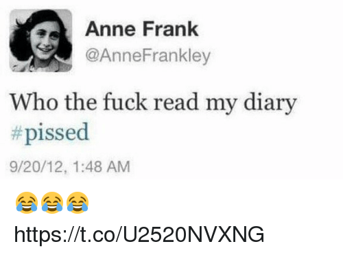 Funny, Anne Frank, and Fuck: Anne Frank  @AnneFrankley  Who the fuck read my diary  # pissed  9/20/12, 1:48 AM 😂😂😂 https://t.co/U2520NVXNG
