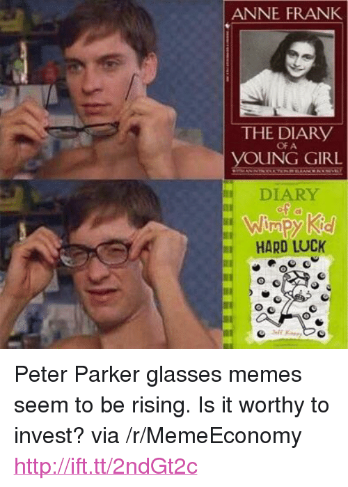 """Memes, Anne Frank, and Girl: ANNE FRANK  THE DIARy  OF A  UNG GIRL  DIARY  HARD LUCK <p>Peter Parker glasses memes seem to be rising. Is it worthy to invest? via /r/MemeEconomy <a href=""""http://ift.tt/2ndGt2c"""">http://ift.tt/2ndGt2c</a></p>"""