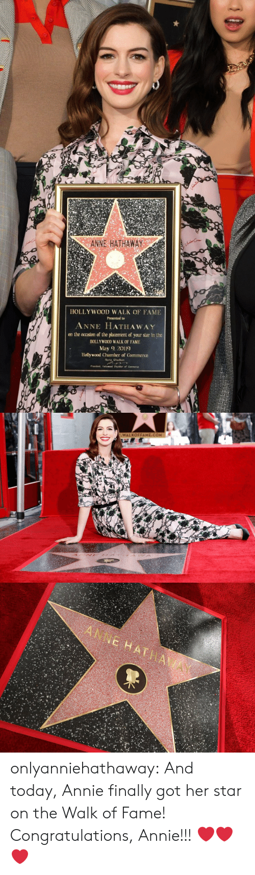 Anne Hathaway: ANNE HATHAWAY  HOLLY WOOD WALK OF FAME  Presented to  ANNE HATHAWAY  on the ocrasion of the placement of your star in the  HOLLYWOOD WALK OF FAME  May 2019  Hollywood Chamber of Commerce  ana Ghadban   WALKOFFAME.COM onlyanniehathaway:  And today, Annie finally got her star on the Walk of Fame! Congratulations, Annie!!!  ❤️❤️❤️