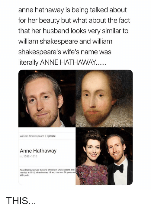 Anne Hathaway: anne hathaway is being talked about  for her beauty but what about the fact  that her husband looks very similar to  william shakespeare and william  shakespeare's wife's name was  literally ANNE HATHAWAY  William Shakespeare Spouse  Anne Hathaway  m. 1582-1616  Anne Hathaway was the wife of William Shakespeare, the E  married in 1582, when he was 18 and she was 26 years old  Wikipedia THIS...